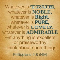 Phillippians 4:8 Whatever is true, noble, right, pure, lovely, admirable…