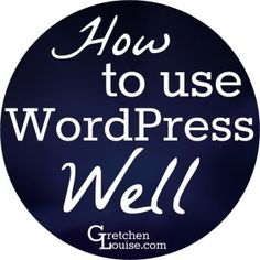 How to Use WordPress Well: Top Tips from @Gretchen Schaefer Schaefer Louise