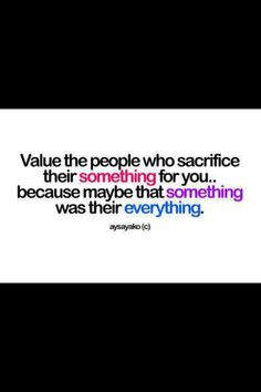 Value the people who sacrifice their something for you because maybe that something was their everything.