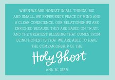 When we are honest in all things, big and small, we experience peace of mind and a clear conscience.  Our relationships are enriched because they are based on trust.  And the greatest blessing that comes from being honest is that we are able to have the companionship of the Holy Ghost.  Ann M. Dibb.