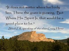 It does not matter where his body lies: there the grass is growing. But where his Spirit is, that would be a good place to be. - Black Elk speaking of the slain Crazy Horse.