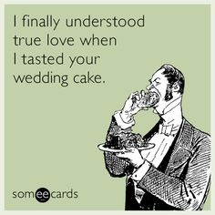 I finally understood true love when I tasted your wedding cake.