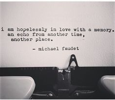 """""""I am hopelessly in love with a memory. An echo from another time, another place."""" - Michael Faudet"""
