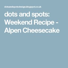 dots and spots: Weekend Recipe - Alpen Cheesecake