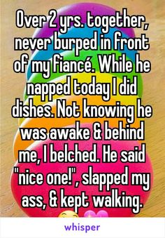 """Over 2 yrs. together, never burped in front of my fiancé. While he napped today I did dishes. Not knowing he was awake & behind me, I belched. He said """"nice one!"""", slapped my ass, & kept walking."""