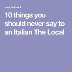 10 things you should never say to an Italian The Local