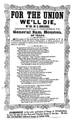 """""""For the Union we'll die"""". Song published by Dr. W. S. Hurlocke. Johnson, Publisher of Songs, Philadelphia, during the Civil War. This song notes that it is """"Respectfully inscribed to General Sam. Houston, of Texas"""", who had just been removed as Governor of Texas for his pro-Union stance during the civil war."""