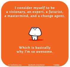 I consider myself to be a visionary, an expert, a futurist, a mastermind, and a change agent. Which is basically why I'm so awesome.