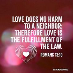 Romans 13:10 Love does no wrong to a neighbor; therefore love is the fulfilling of the law.