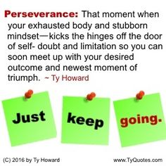 Perseverance: That moment when your exhausted body and stubborn mindset—kicks the hinges off the door of self- doubt and limitation so you can soon meet up with your desired outcome and newest moment of triumph. JUST KEEP Going. ~ Ty Howard ________________________________________________________ motivation quotes. motivational quotes. inspiration quotes. inspirational quotes. Quotes on Perseverance. Quotes on Never Quitting. Quotes on Not Giving Up. Ty Howard. ( MOTIVATIONmagazine.com )
