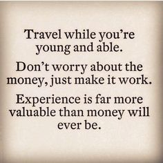 Travel while you're young and able. Don't worry about the money, just make it work. Experience is far more valuable than money will ever be. #travelquotes #besttravelquotes