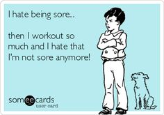 I hate being sore... then I workout so much and I hate that Im not sore anymore!