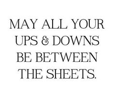 May all your ups and downs be between the sheets..