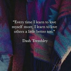 Every time I learn t love myself more, I learn to love others a little better too...