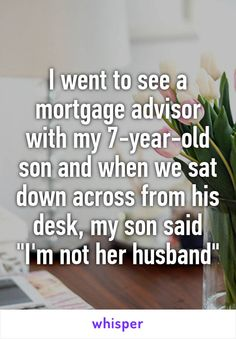 "I went to see a mortgage advisor with my 7-year-old son and when we sat down across from his desk, my son said ""I'm not her husband"""