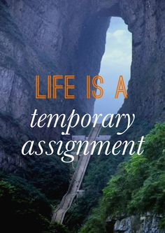 life is a temporary assignment