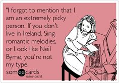 'I forgot to mention that I am an extremely picky person. If you don't live in Ireland, Sing romantic melodies, or Look like Neil Byrne, you're not my type.