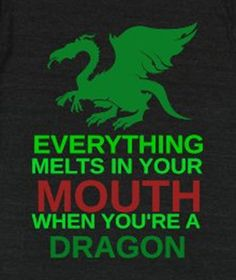 Everything melts in your mouth when you're a dragon.