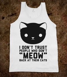 "I Don't Trust People Who Don't ""Meow"" Back At Their Cats  If you think they understand English YOU are the crazy one."