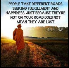 People take different roads seeking fulfillment and happiness. Just because they're not on your road does not mean they are lost. *Dalai Lama* More