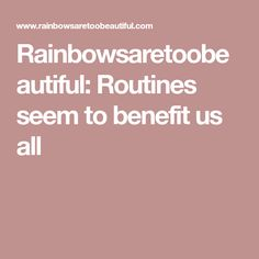 Rainbowsaretoobeautiful: Routines seem to benefit us all