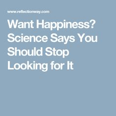 Want Happiness? Science Says You Should Stop Looking for It