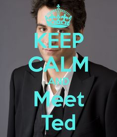 Keep calm and meet Ted.   How I meet your mother