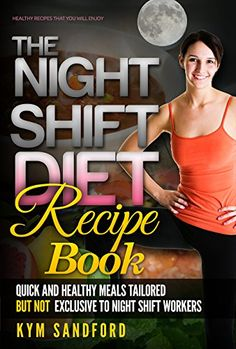 The Night Shift Diet: Recipe Book: Quick and Healthy Meals Tailored, but not Exclusive to Night Shift Workers