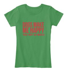 Dogs Make Me Happy You Not So Much Kelly Green  T-Shirt Nữ Front