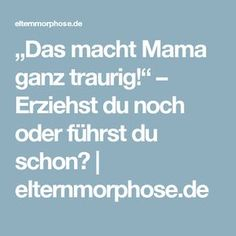 """""""Das macht Mama ganz traurig!"""" – Erziehst du noch oder führst du schon?   elternmorphose.de"""