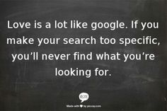 Love is a lot like google.   If you make your search too specific%2C youll never find what yo