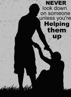 You should never be looking down on someone unless you are bending over to help them. - Amish Proverb