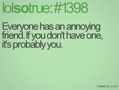 Everyone has an annoying friend. If you don't have one, it's probably you