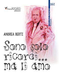 """Un monologo allo specchio, una rivelazione alle ombre; esce """"Sono solo ricordi… ma li amo"""" di Andrea Berti"""