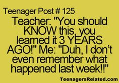 teacher: you should know this, you learned it 3 years ago! me: duh, i don't even remember what happened last week!