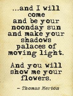 "I do love Thomas Merton. ""and i will come and be your noonday sun"" -Thomas Merton Words Quotes, Wise Words, Sayings, Thomas Merton Quotes, Favorite Quotes, Best Quotes, Poem A Day, Twin Souls, Journey"
