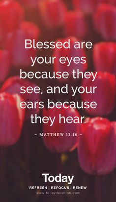 """""""Blessed are your eyes because they see, and your ears because they hear."""" Matthew 13:16"""