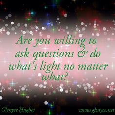 Are you willing to ask questions & do what's light no matter what?                   www.voiceamerica....