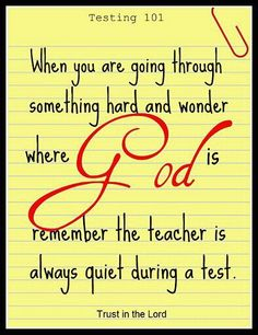 "When you are going through something hard and wonder where God is remember the teacher is always quiet during a test. #TRUSTinGOD!    ""The righteous cry out, and the LORD hears them; he delivers them from all their troubles."" Psalm 34:17  ♥ 4 JC"