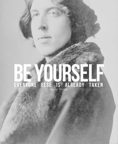 Be yourself. Everyone else is already taken.