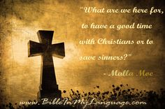 """What are we here for, to have a good time with Christians or to save sinners?""  - Malla Moe/ www.bibleinmylanguage.com"