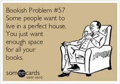 Bookish Problem #57 Some people want to live in a perfect house. You just want enough space for all your books.