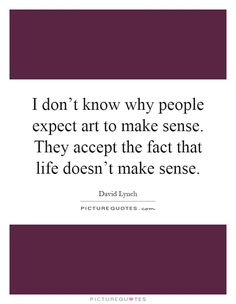 i-dont-know-why-people-expect-art-to-make-sense-they-accept-the-fact-that-life-doesnt-make-sense-quote-1.jpg (620×800)