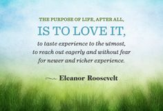 """""""The purpose of life, after all, is to love it, to taste experience to the utmost, to reach out eagerly and without fear for newer and richer experience."""" Quote from Eleanor Roosevelt. Love Me Quotes, Daily Quotes, Great Quotes, Quotes To Live By, Life Quotes, The Words, Cool Words, Eleanor Roosevelt Quotes, Motivational Quotes"""