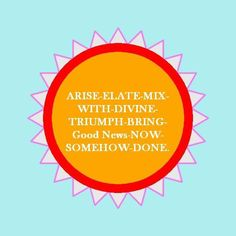 ARISE-ELATE—MlX—WlTH-DlVlNE- TRIUMPH-BRING-Good News-NOW- SOMEHOW-DONE. Bring into existence turning setbacks into uplifts, bond with this, harmonize well with increasing personal ability to be victorious, deliver the goods, shift to an instant happy feeling, positive to the core, bring elation, gratitude and positivity, act on good impulse now, release the details and let it be, keep resolutions.