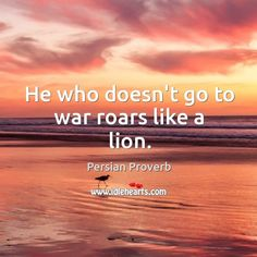 Persian: He who doesn't go to war roars like a lion. - persian proverb #war Inspirational Quotes Pictures, Motivational Quotes, Like A Lion, Picture Quotes, Proverbs, Persian, Peace, War, Sayings