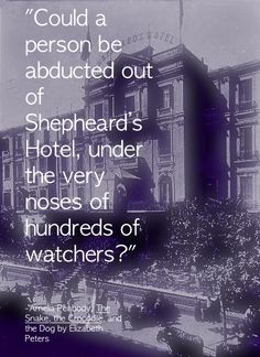 """""""Could a person be abducted out of Shepheard's Hotel, under the very noses of hundreds of watchers?""""   Amelia Peabody, The Snake, the Crocodile, and the Dog by Elizabeth Peters"""