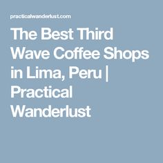 The Best Third Wave Coffee Shops in Lima, Peru | Practical Wanderlust