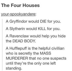 THE FOUR HOUSES: A Gryffindor would die for you. A Slytherin would kill for you. A Ravenclaw would help you hide the dead body. A HUFFLEPUFF IS THE HELPFUL CIVILIAN WHO IS SECRETLY THE MASS MURDERER THAT NO ONE SUSPECTS UNTIL THEY'RE THE ONLY ONE LEFT STANDING. Pride of the Hufflepuff..