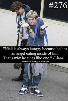 """Niall is always hungry because he has an angel eating inside of him. That's why he sings like one."" -Liam"